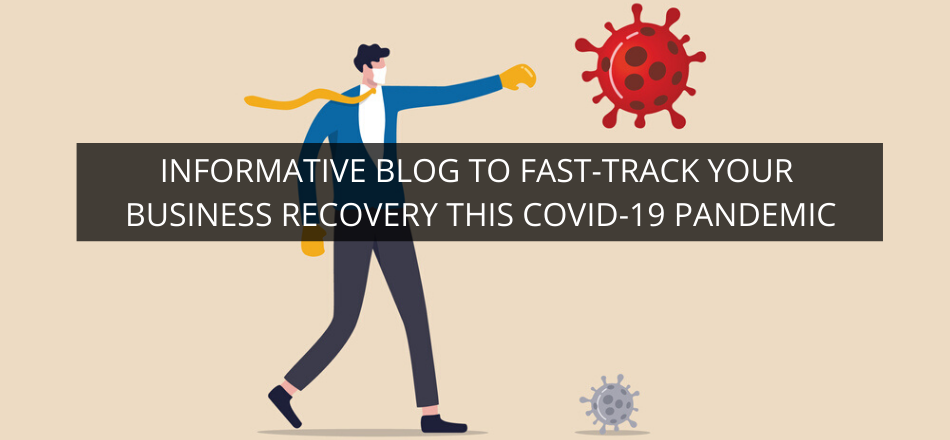 Informative Blog to Fast-track Your Business Recovery this COVID-19 Pandemic