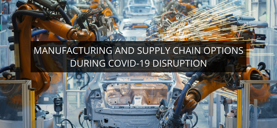 Manufacturing and Supply Chain Options during COVID-19 Disruption