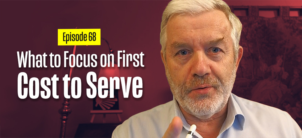 What to Focus on First – COST to SERVE – Supply Chain – Logistics