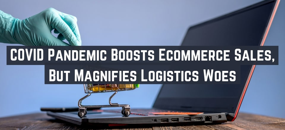 Post-COVID Ecommerce is Booming, But Logistics Issues Abound